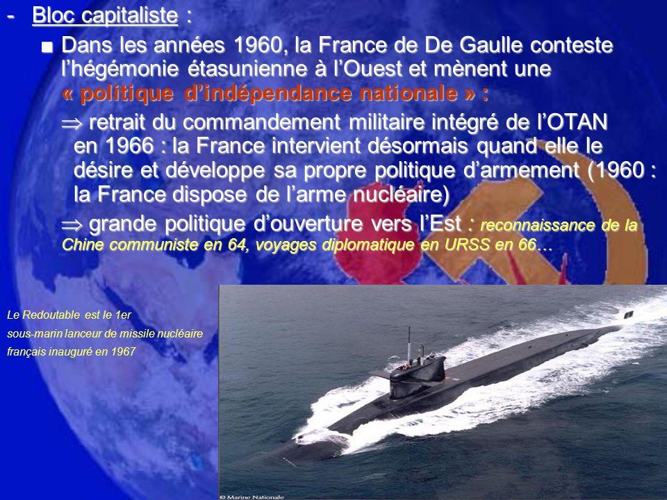 -Bloc capitaliste : Dans les années 1960, la France de De Gaulle conteste lhégémonie étasunienne à lOuest et mènent une « politique dindépendance nationale » :Dans les années 1960, la France de De Gaulle conteste lhégémonie étasunienne à lOuest et mènent une « politique dindépendance nationale » : retrait du commandement militaire intégré de lOTAN en 1966 : la France intervient désormais quand elle le désire et développe sa propre politique darmement (1960 : la France dispose de larme nucléaire) retrait du commandement militaire intégré de lOTAN en 1966 : la France intervient désormais quand elle le désire et développe sa propre politique darmement (1960 : la France dispose de larme nucléaire) grande politique douverture vers lEst : reconnaissance de la Chine communiste en 64, voyages diplomatique en URSS en 66… grande politique douverture vers lEst : reconnaissance de la Chine communiste en 64, voyages diplomatique en URSS en 66… Le Redoutable est le 1er sous-marin lanceur de missile nucléaire français inauguré en 1967
