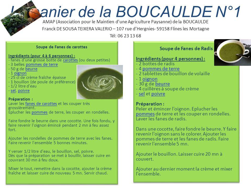 AMAP (Association pour le Maintien dune Agriculture Paysanne) de la BOUCAULDE Franck DE SOUSA TEIXERA VALERIO – 107 rue dHergnies- 59158 Flines les Mortagne Tél: 06 23 13 68 Le panier de la BOUCAULDE N°1 Soupe de Fanes de Radis Ingrédients (pour 4 personnes) : - 2 bottes de radis - 4 pommes de terre - 2 tablettes de bouillon de volaille - 1 oignon - 30 g de beurre - 4 cuillères à soupe de crème - sel et poivre Préparation : Peler et émincer l oignon.