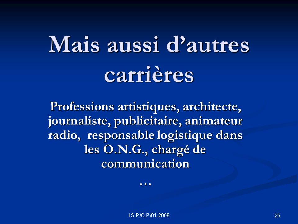 I.S.P./C.P./01-2008 25 Mais aussi dautres carrières Professions artistiques, architecte, journaliste, publicitaire, animateur radio, responsable logistique dans les O.N.G., chargé de communication …