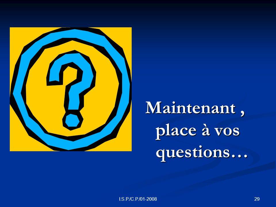 29I.S.P./C.P./01-2008 Maintenant, place à vos questions…