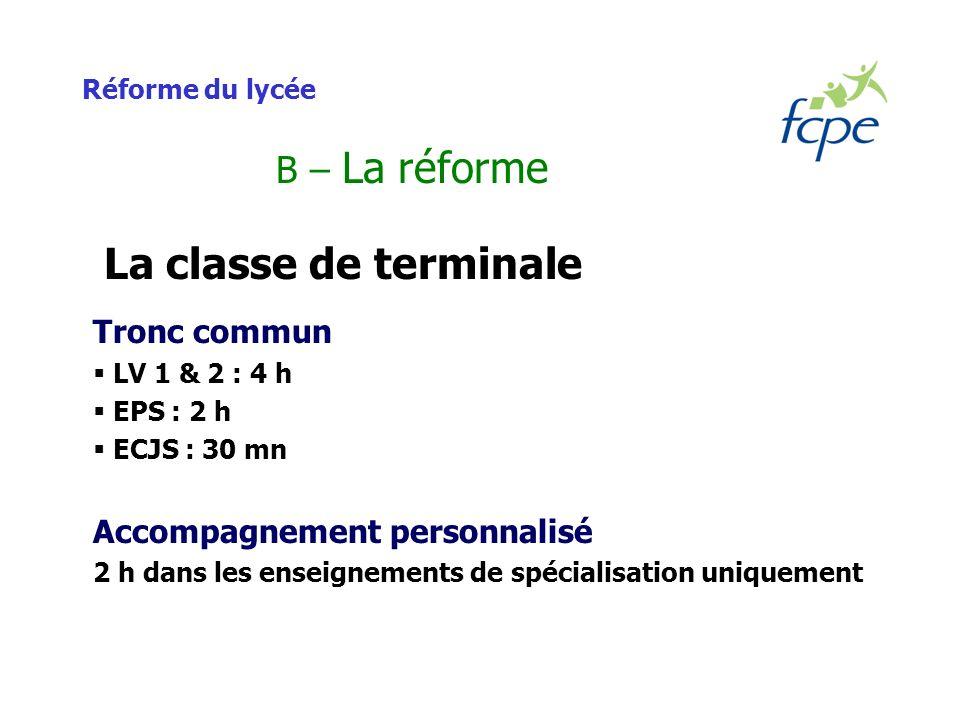 Réforme du lycée B – La réforme La classe de terminale Tronc commun LV 1 & 2 : 4 h EPS : 2 h ECJS : 30 mn Accompagnement personnalisé 2 h dans les enseignements de spécialisation uniquement