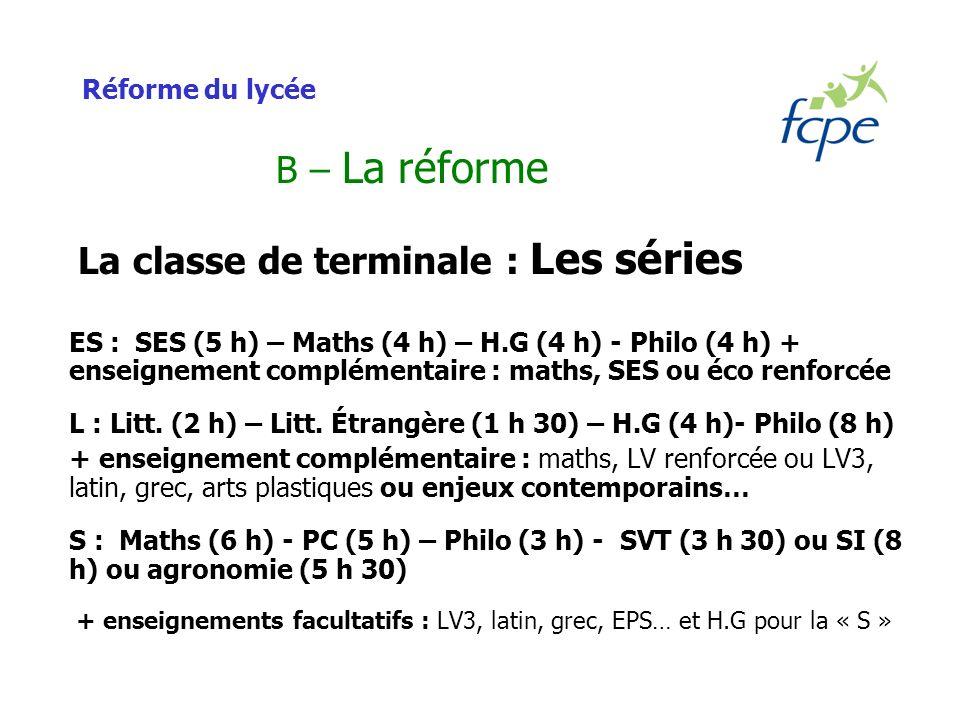 Réforme du lycée B – La réforme La classe de terminale : Les séries ES : SES (5 h) – Maths (4 h) – H.G (4 h) - Philo (4 h) + enseignement complémentaire : maths, SES ou éco renforcée L : Litt.