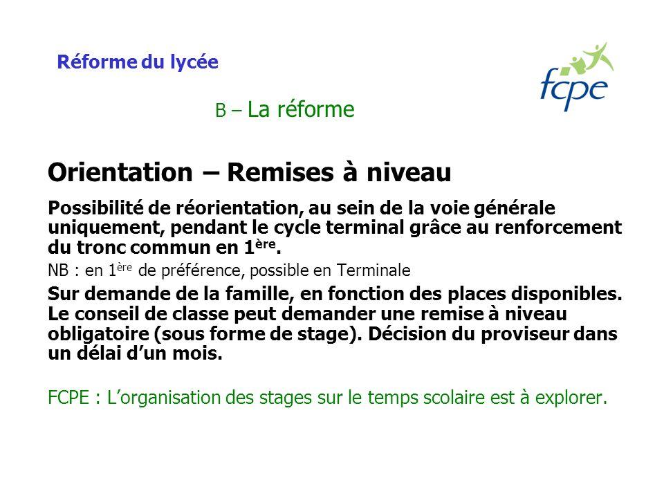Réforme du lycée B – La réforme Orientation – Remises à niveau Possibilité de réorientation, au sein de la voie générale uniquement, pendant le cycle terminal grâce au renforcement du tronc commun en 1 ère.