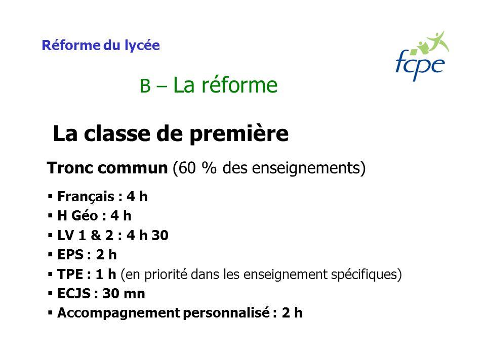 Réforme du lycée B – La réforme La classe de première Tronc commun (60 % des enseignements) Français : 4 h H Géo : 4 h LV 1 & 2 : 4 h 30 EPS : 2 h TPE : 1 h (en priorité dans les enseignement spécifiques) ECJS : 30 mn Accompagnement personnalisé : 2 h