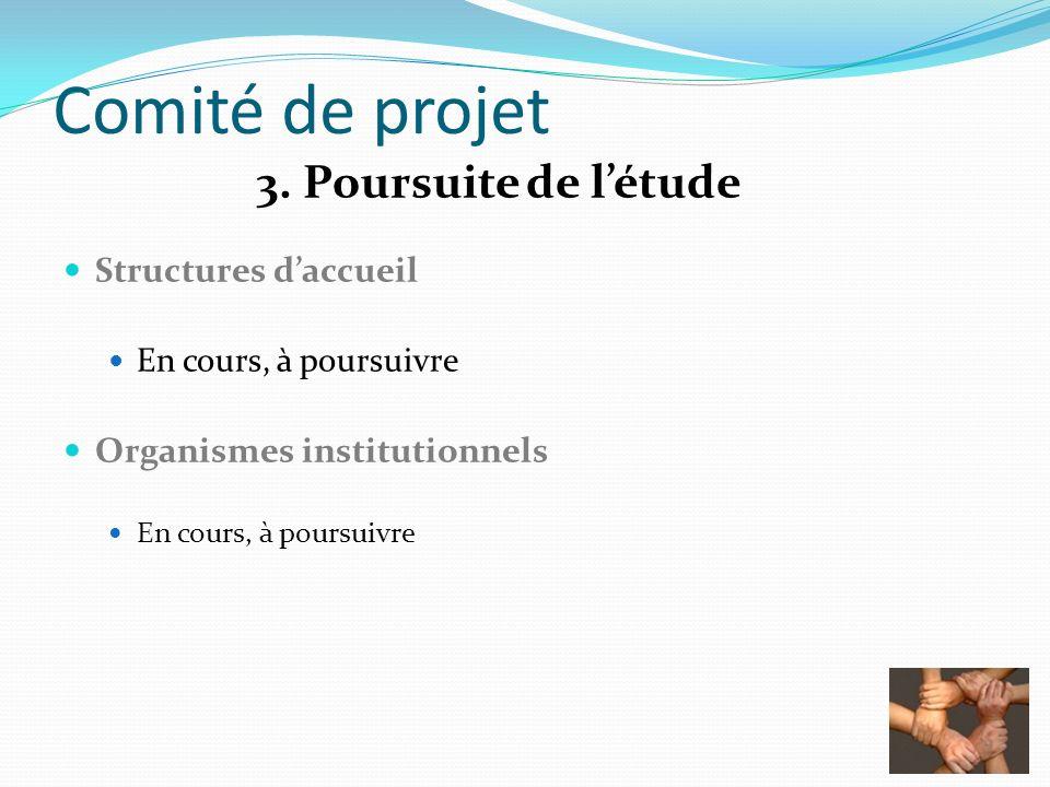 Comité de projet 3. Poursuite de létude Structures daccueil En cours, à poursuivre Organismes institutionnels En cours, à poursuivre