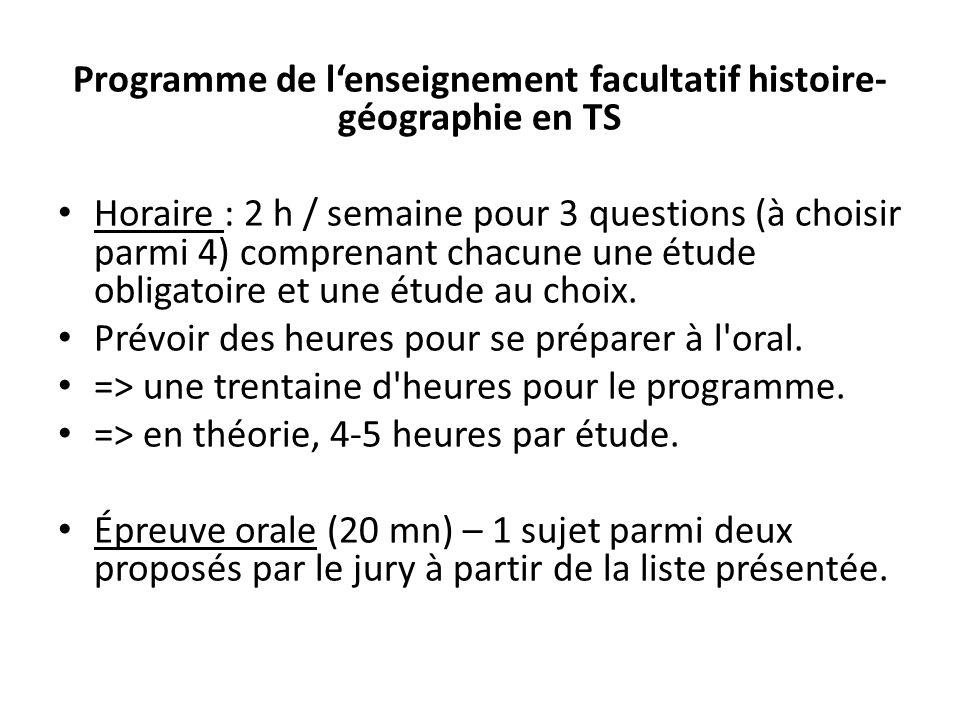Programme de lenseignement facultatif histoire- géographie en TS Horaire : 2 h / semaine pour 3 questions (à choisir parmi 4) comprenant chacune une é