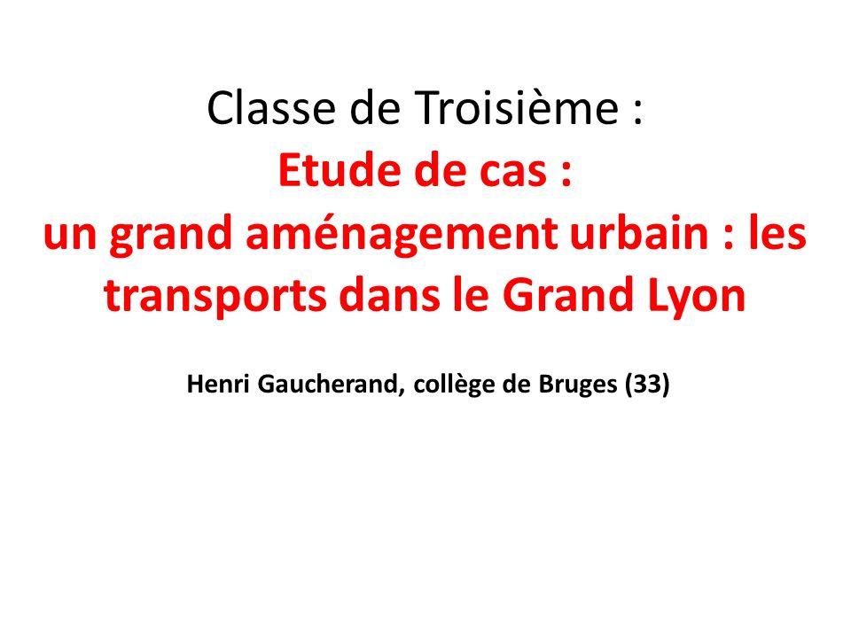Classe de Troisième : Etude de cas : un grand aménagement urbain : les transports dans le Grand Lyon Henri Gaucherand, collège de Bruges (33)