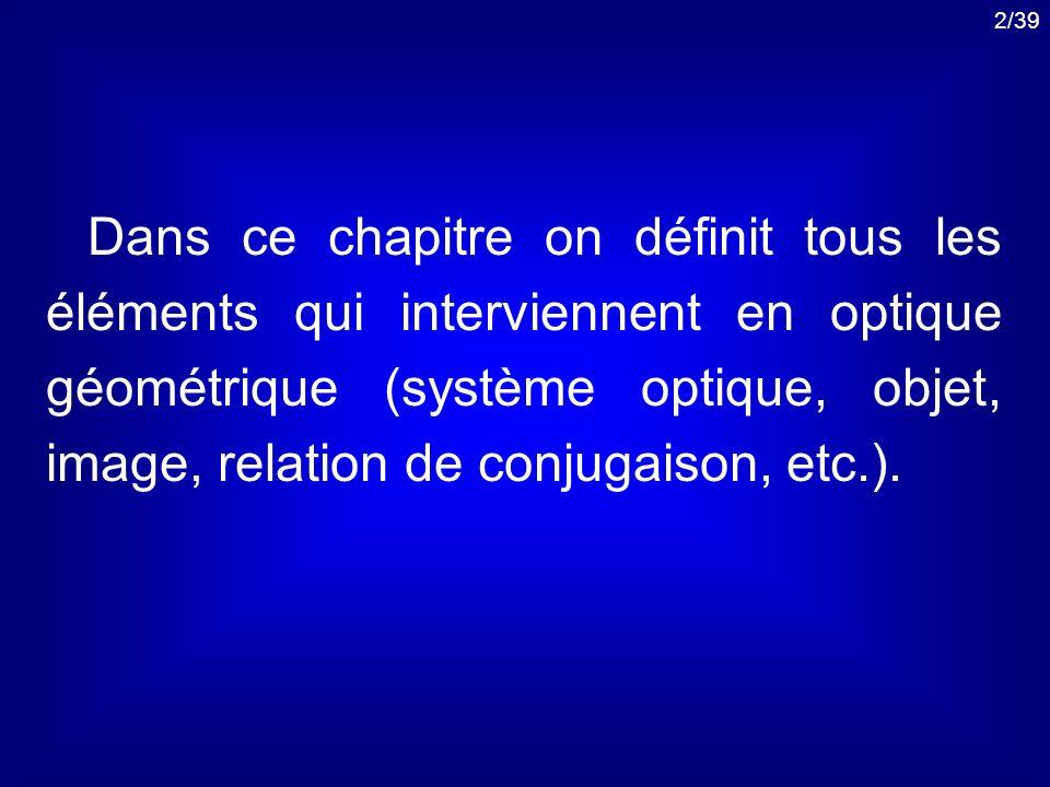 2/39 Dans ce chapitre on définit tous les éléments qui interviennent en optique géométrique (système optique, objet, image, relation de conjugaison, e