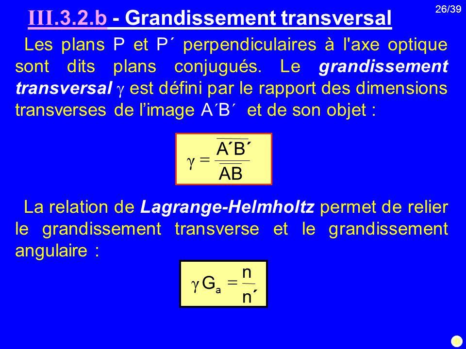 26/39 Les plans P et P΄ perpendiculaires à l'axe optique sont dits plans conjugués. Le grandissement transversal est défini par le rapport des dimensi