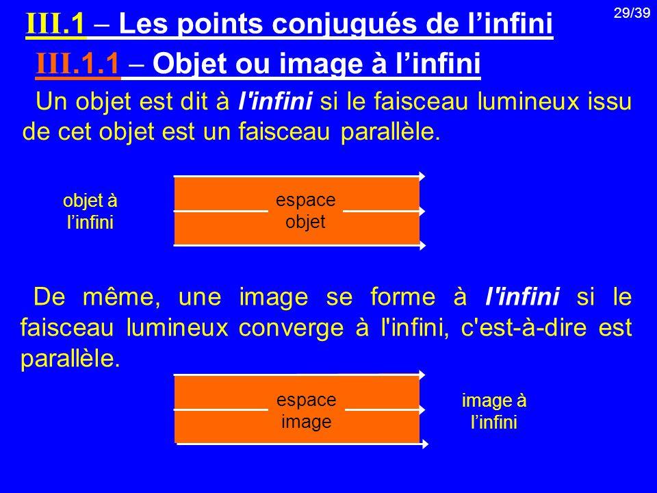 29/39 III.1 Les points conjugués de linfini III.1.1 Objet ou image à linfini Un objet est dit à l'infini si le faisceau lumineux issu de cet objet est