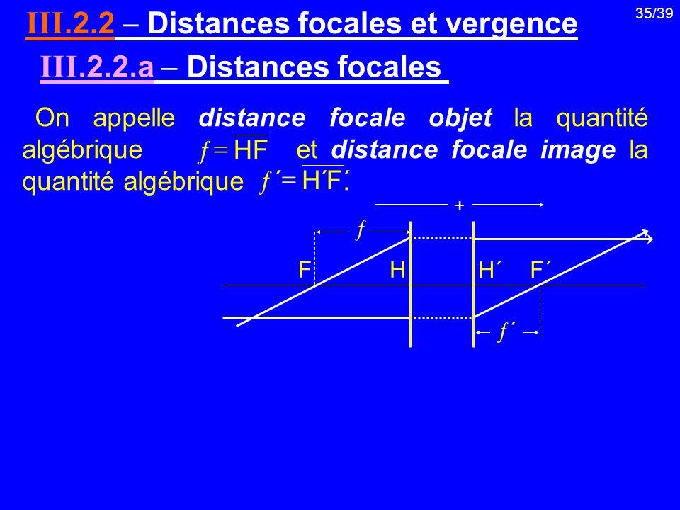 35/39 III.2.2 Distances focales et vergence On appelle distance focale objet la quantité algébrique et distance focale image la quantité algébrique. I