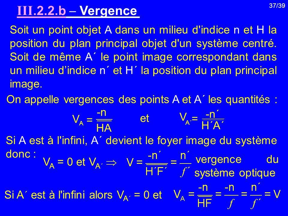 37/39 III.2.2.b Vergence Soit un point objet A dans un milieu d'indice n et H la position du plan principal objet d'un système centré. Soit de même A´