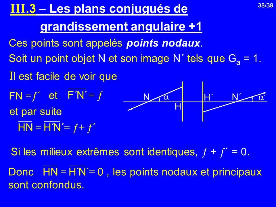 38/39 Soit un point objet N et son image N΄ tels que G a = 1. I l est facile de voir que Si les milieux extrêmes sont identiques, + ΄ = 0. III.3 Les p