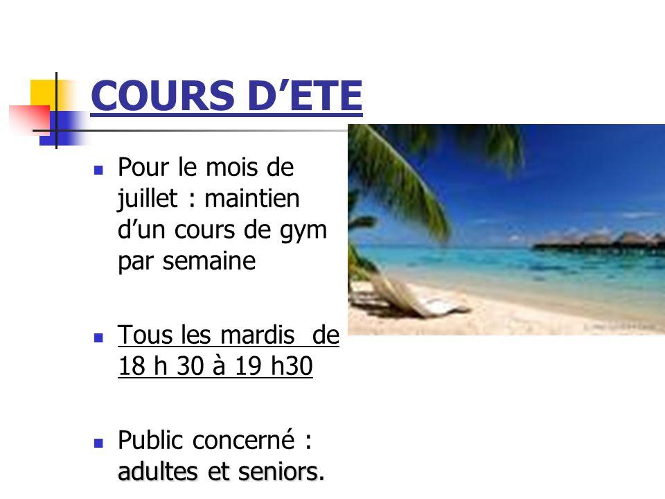 COURS DETE Pour le mois de juillet : maintien dun cours de gym par semaine Tous les mardis de 18 h 30 à 19 h30 adultes et seniors Public concerné : ad