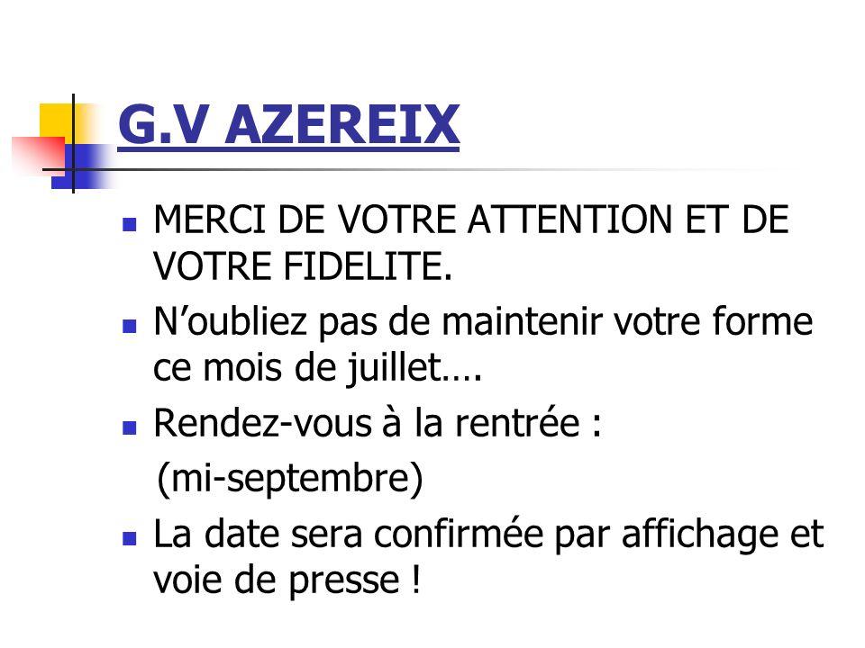 G.V AZEREIX MERCI DE VOTRE ATTENTION ET DE VOTRE FIDELITE. Noubliez pas de maintenir votre forme ce mois de juillet…. Rendez-vous à la rentrée : (mi-s