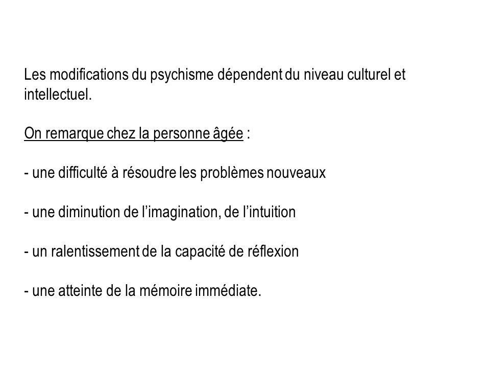 Les modifications du psychisme dépendent du niveau culturel et intellectuel. On remarque chez la personne âgée : - une difficulté à résoudre les probl