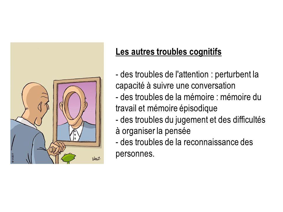 Les autres troubles cognitifs - des troubles de l'attention : perturbent la capacité à suivre une conversation - des troubles de la mémoire : mémoire