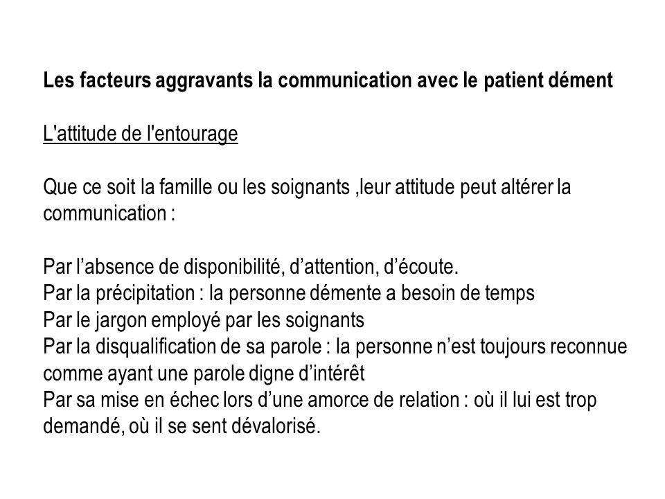 Les facteurs aggravants la communication avec le patient dément L'attitude de l'entourage Que ce soit la famille ou les soignants,leur attitude peut a
