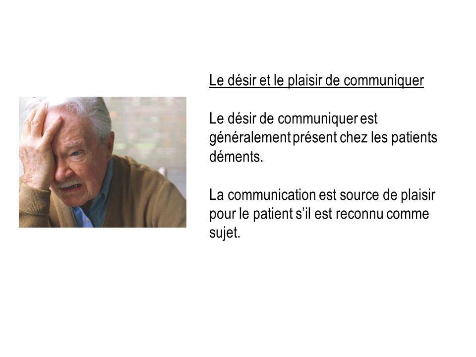 Le désir et le plaisir de communiquer Le désir de communiquer est généralement présent chez les patients déments. La communication est source de plais