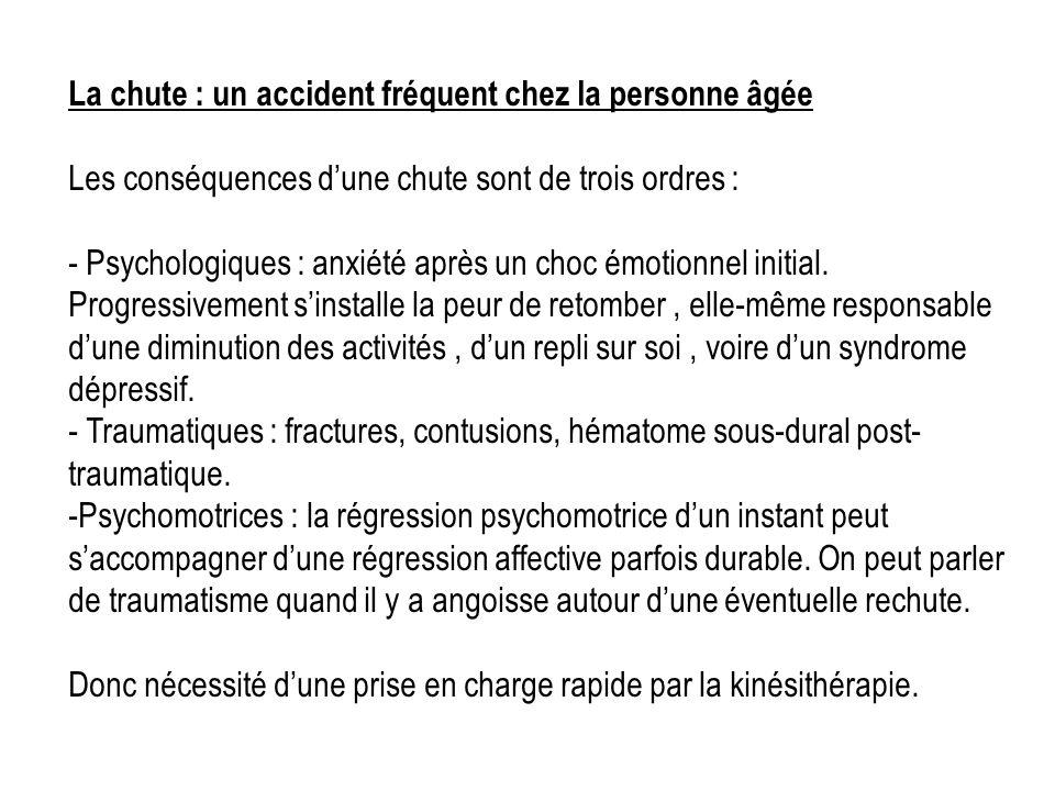 La chute : un accident fréquent chez la personne âgée Les conséquences dune chute sont de trois ordres : - Psychologiques : anxiété après un choc émot
