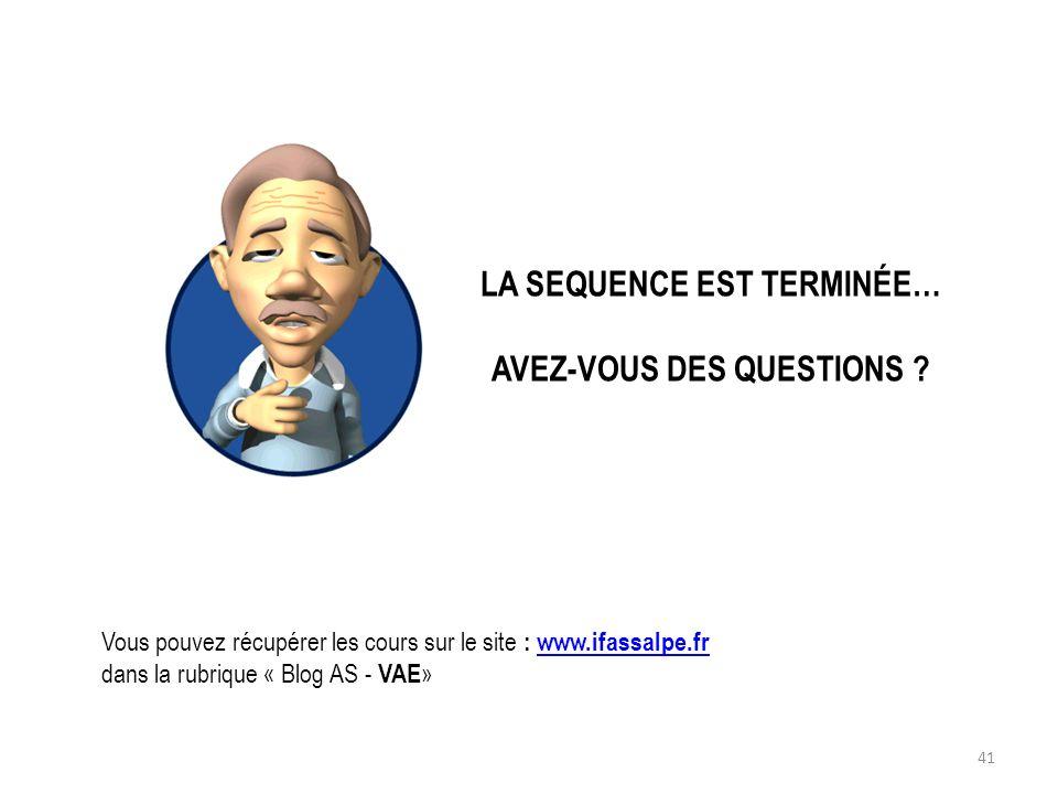 LA SEQUENCE EST TERMINÉE… AVEZ-VOUS DES QUESTIONS ? Vous pouvez récupérer les cours sur le site : www.ifassalpe.frwww.ifassalpe.fr dans la rubrique «