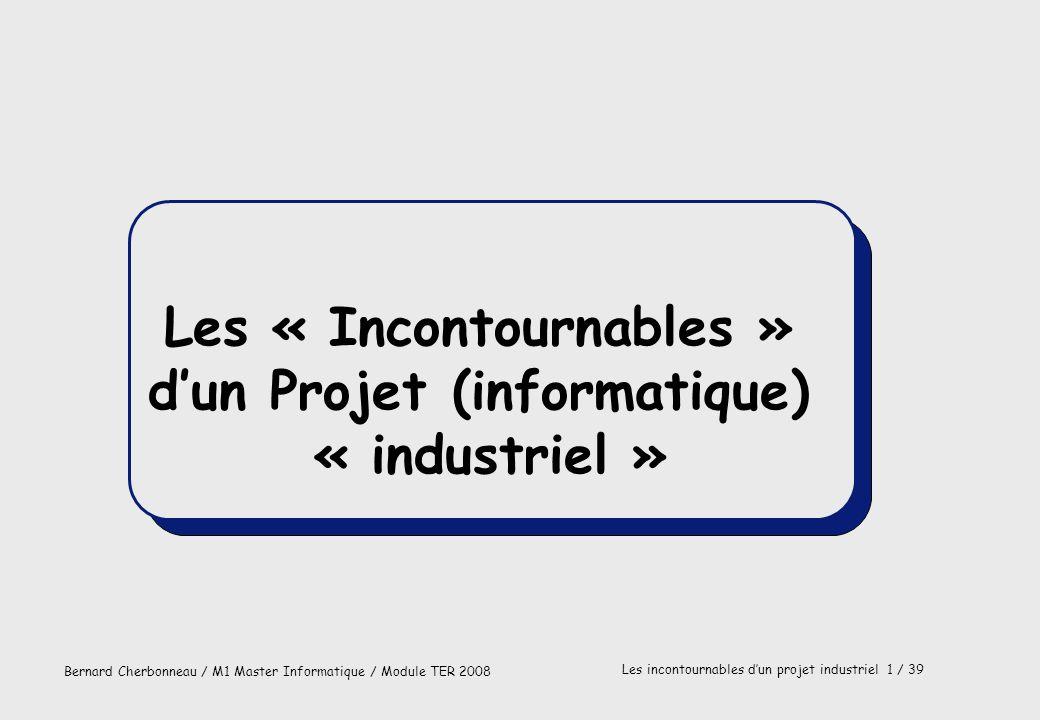 Bernard Cherbonneau / M1 Master Informatique / Module TER 2008 Les incontournables dun projet industriel 1 / 39 Les « Incontournables » dun Projet (in