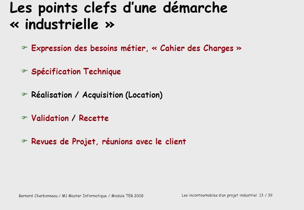 Bernard Cherbonneau / M1 Master Informatique / Module TER 2008 Les incontournables dun projet industriel 13 / 39 Les points clefs dune démarche « indu