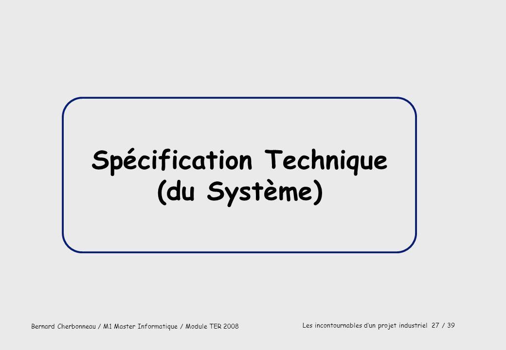 Bernard Cherbonneau / M1 Master Informatique / Module TER 2008 Les incontournables dun projet industriel 27 / 39 Spécification Technique (du Système)