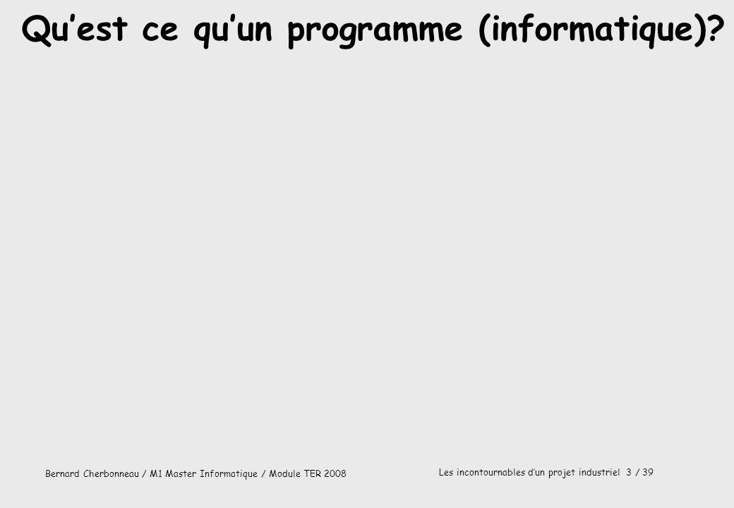Bernard Cherbonneau / M1 Master Informatique / Module TER 2008 Les incontournables dun projet industriel 3 / 39 Quest ce quun programme (informatique)