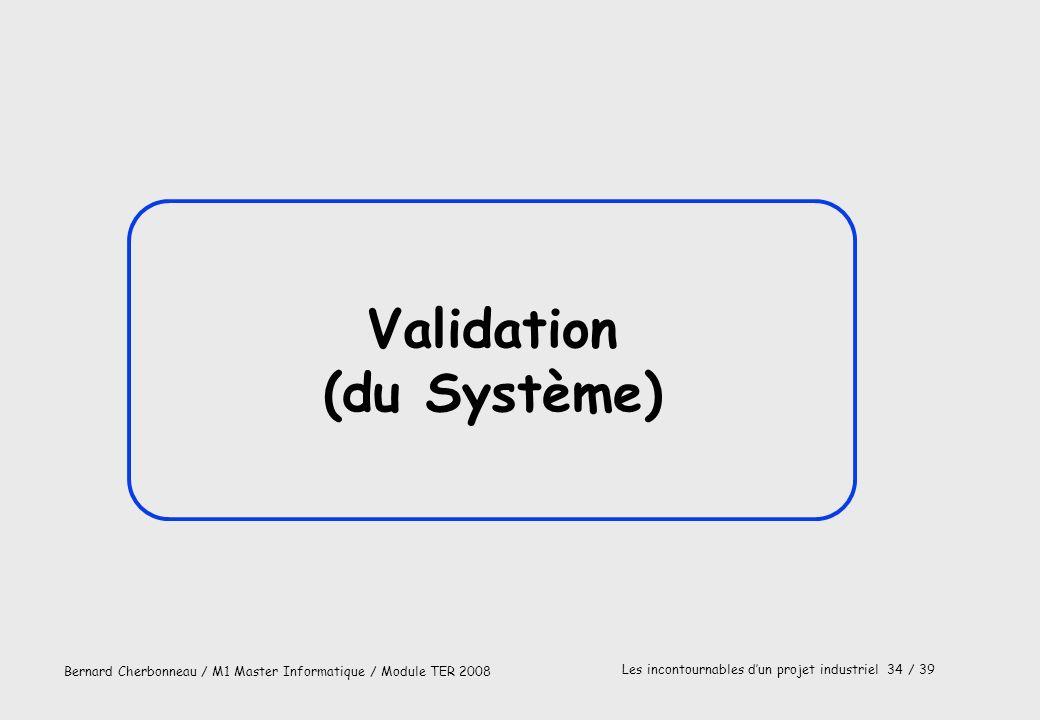 Bernard Cherbonneau / M1 Master Informatique / Module TER 2008 Les incontournables dun projet industriel 34 / 39 Validation (du Système)