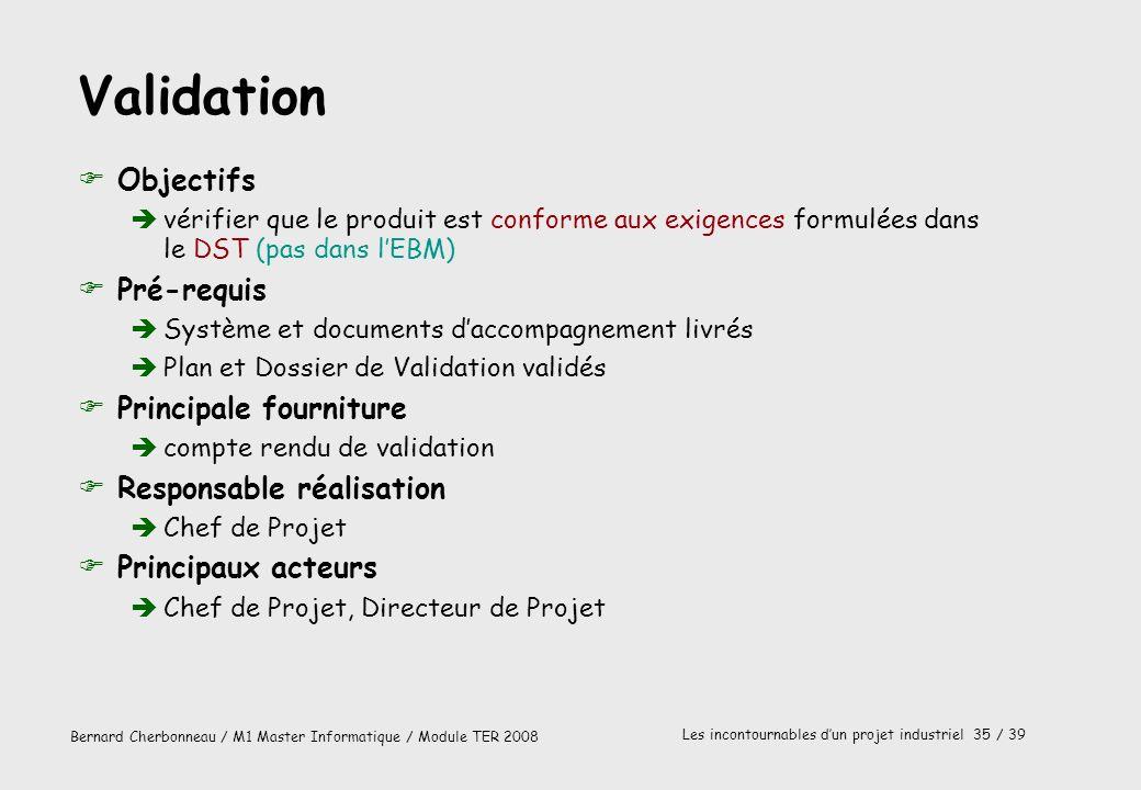 Bernard Cherbonneau / M1 Master Informatique / Module TER 2008 Les incontournables dun projet industriel 35 / 39 Validation FObjectifs vérifier que le