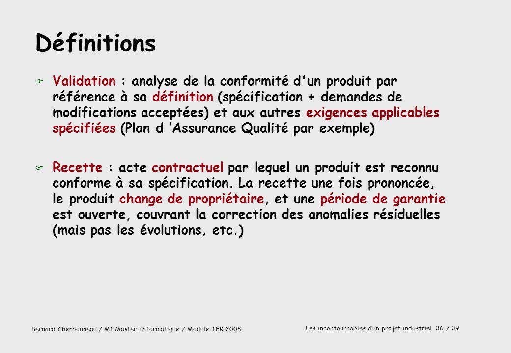 Bernard Cherbonneau / M1 Master Informatique / Module TER 2008 Les incontournables dun projet industriel 36 / 39 Définitions F Validation : analyse de