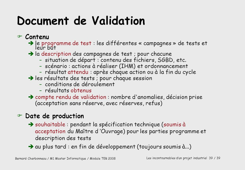 Bernard Cherbonneau / M1 Master Informatique / Module TER 2008 Les incontournables dun projet industriel 39 / 39 Document de Validation FContenu èle p
