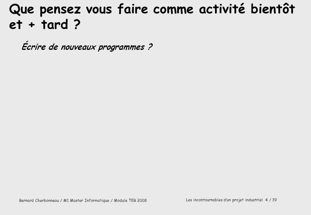 Bernard Cherbonneau / M1 Master Informatique / Module TER 2008 Les incontournables dun projet industriel 4 / 39 Que pensez vous faire comme activité b