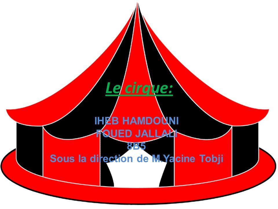 Le cirque: IHEB HAMDOUNI FOUED JALLALI 8B5 Sous la direction de M.Yacine Tobji