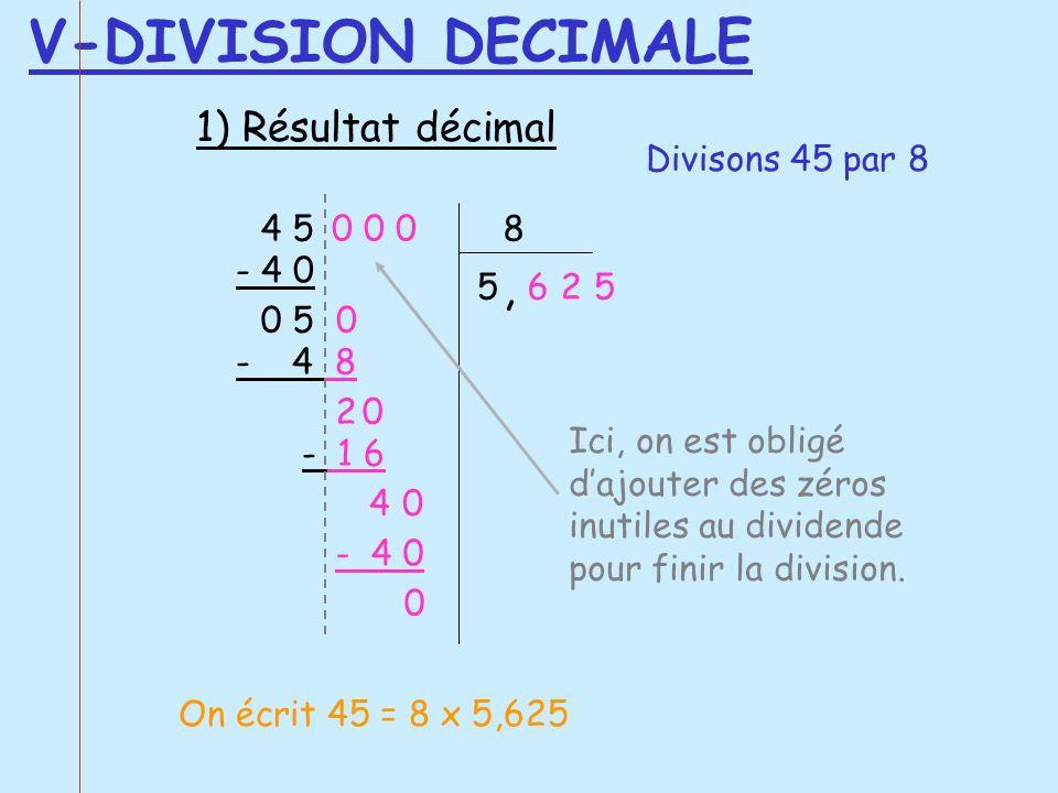 4 5 8 5 - 4 8 0 5 2 - 1 6 4 - 4 0 0 Ici, on est obligé dajouter des zéros inutiles au dividende pour finir la division. 0 0 0, 0 - 4 0 625 0 0 V-DIVIS