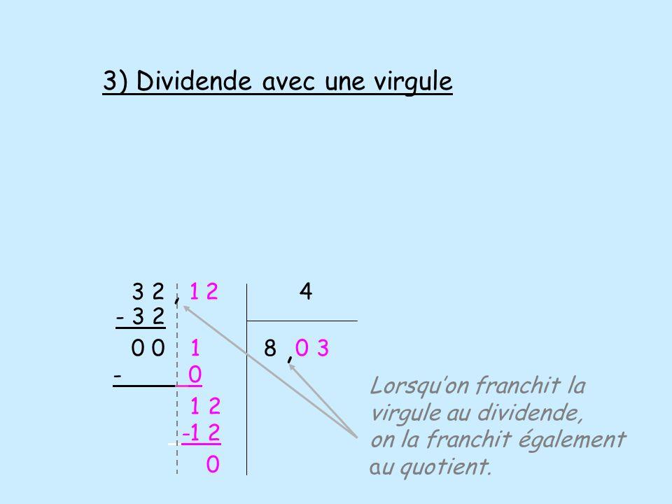 3 2, 1 2 4 - 3 2 0 - 0 1 -1 2 0 Lorsquon franchit la virgule au dividende, on la franchit également au quotient. 18, 03 2 3) Dividende avec une virgul