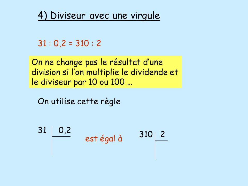 4) Diviseur avec une virgule 31 : 0,2 = 310 : 2 On ne change pas le résultat dune division si lon multiplie le dividende et le diviseur par 10 ou 100