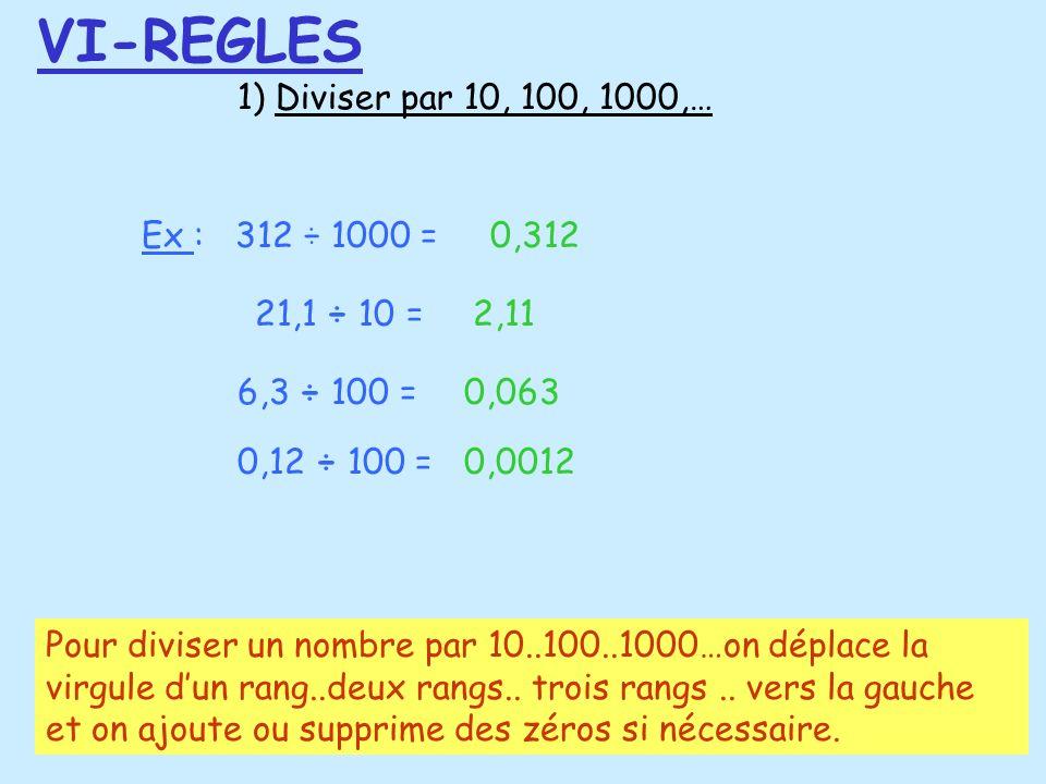 1) Diviser par 10, 100, 1000,… Ex : 312 ÷ 1000 =0,312 21,1 ÷ 10 =2,11 6,3 ÷ 100 =0,063 0,12 ÷ 100 =0,0012 VI-REGLES Pour diviser un nombre par 10..100