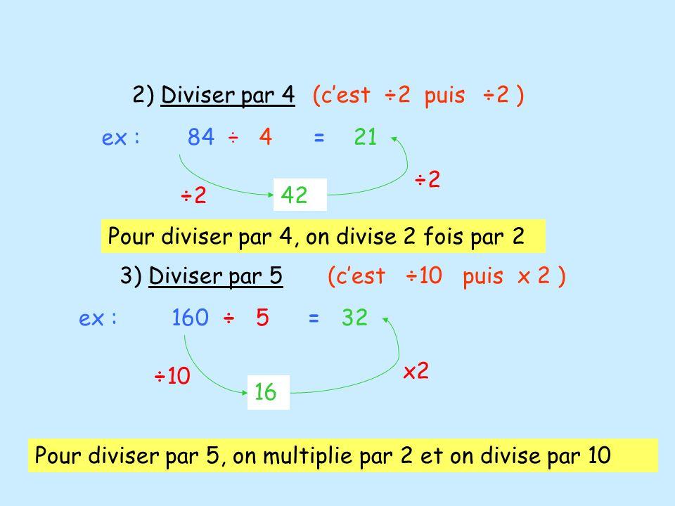 2) Diviser par 4(cest ÷2 puis ÷2 ) ex : 84 ÷ 4 ÷2÷2 ÷2÷2 42 = 21 3) Diviser par 5(cest ÷10 puis x 2 ) ex : 160 ÷ 5 16 ÷10 x2 = 32 Pour diviser par 5,