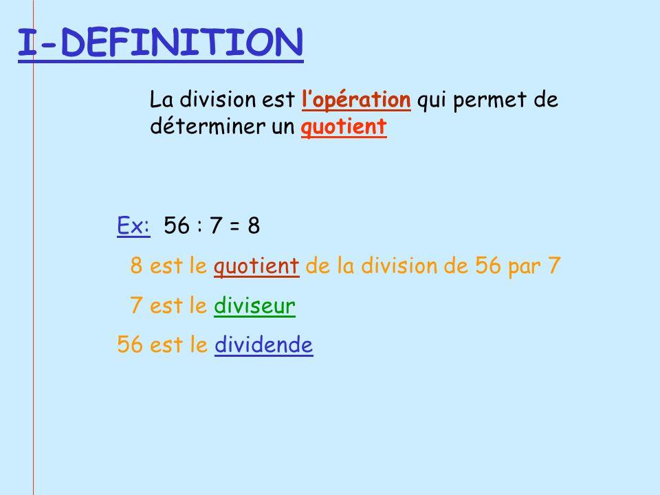 I-DEFINITION La division est lopération qui permet de déterminer un quotient Ex: 56 : 7 = 8 8 est le quotient de la division de 56 par 7 7 est le divi