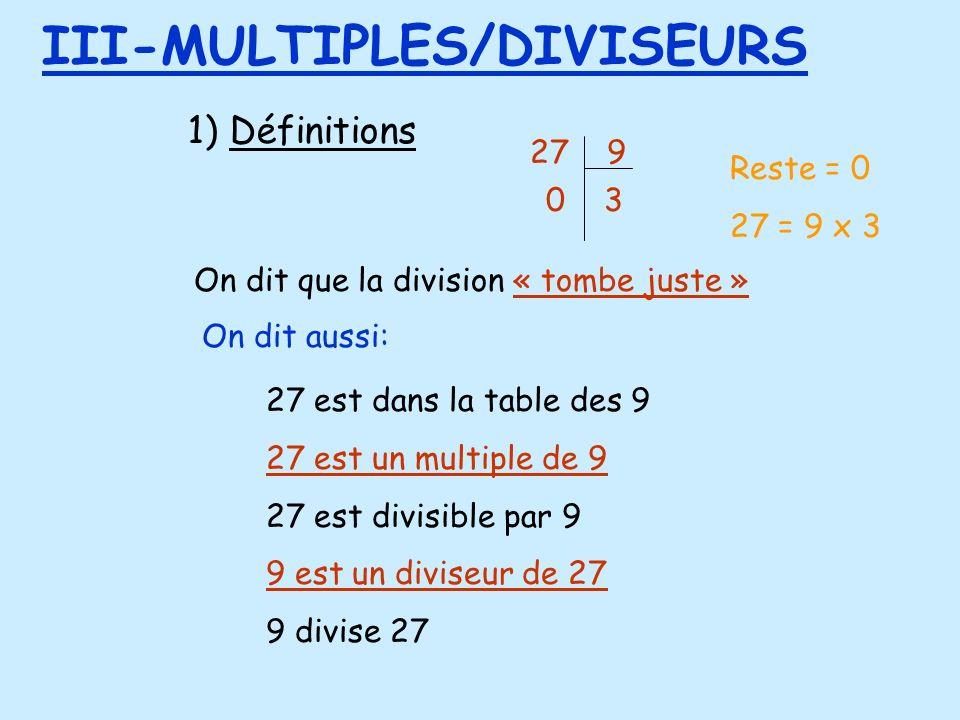 1) Définitions III-MULTIPLES/DIVISEURS 27 9 0 3 On dit que la division « tombe juste » On dit aussi: 27 est dans la table des 9 27 est un multiple de