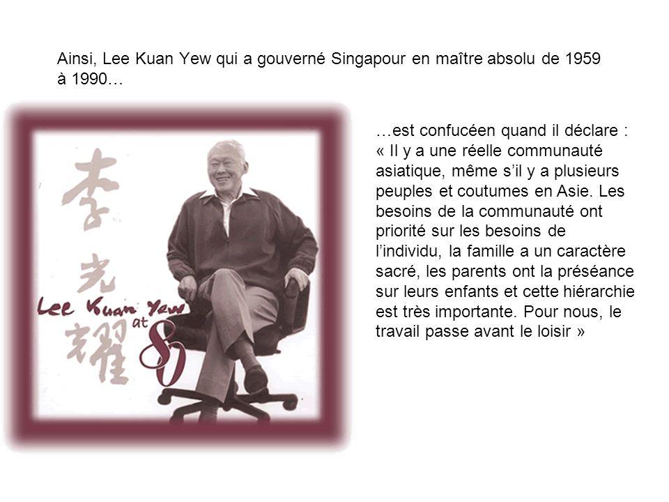 Ainsi, Lee Kuan Yew qui a gouverné Singapour en maître absolu de 1959 à 1990… …est confucéen quand il déclare : « Il y a une réelle communauté asiatiq