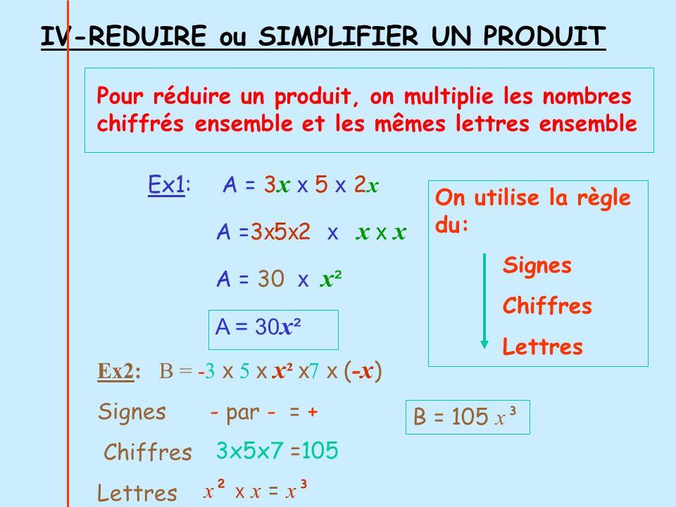 Ex1: A = 3 x x 5 x 2 x A =3 x 5 x 2 x x x x A = 30 x x ² A = 30 x ² IV-REDUIRE ou SIMPLIFIER UN PRODUIT Pour réduire un produit, on multiplie les nomb