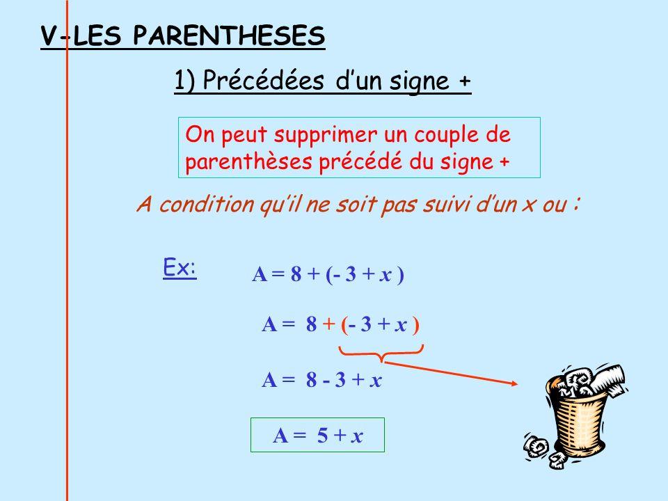 V-LES PARENTHESES On peut supprimer un couple de parenthèses précédé du signe + A condition quil ne soit pas suivi dun x ou : A = 8 + (- 3 + x ) A = 8