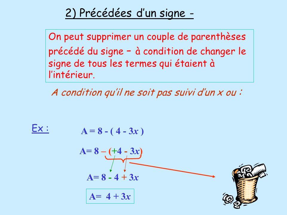 A = 8 - ( 4 - 3x ) A= 8 – (+4 - 3x) A= 8 - 4 + 3x 2) Précédées dun signe - On peut supprimer un couple de parenthèses précédé du signe - à condition d