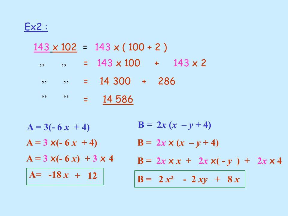 Ex2 : 143 x 102 =143 x ( 100 + 2 ) = 143 x 100 + 143 x 2 = 14 300 + 286 = 14 586 A = 3(- 6 x + 4) A = 3 x (- 6 x + 4) A = 3 x (- 6 x) + 3 x 4 A= -18 x