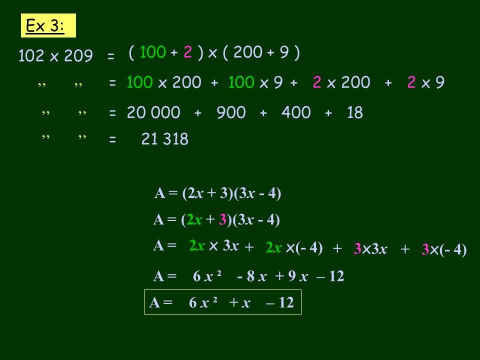 Ex 3: 102 x 209 = ( 100 + 2 ) x ( 200 + 9 ) = 100 x 200+ 100 x 9+ 2 x 200+ 2 x 9 = 20 000 + 900 + 400 + 18 = 21 318 A = (2x + 3)(3x - 4) A = 2x x 3x +