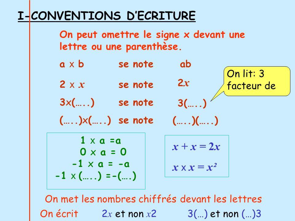 I-CONVENTIONS DECRITURE 1 x a =a 0 x a = 0 -1 x a = -a -1 x (…..) =-(….) On peut omettre le signe x devant une lettre ou une parenthèse. a x bse note