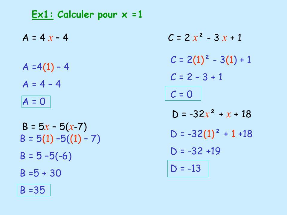 Ex1: Calculer pour x =1 A = 4 x – 4 B = 5 x – 5( x -7) A =4(1) – 4 A = 4 – 4 A = 0 C = 2 x ² - 3 x + 1 B = 5(1) –5((1) – 7) B = 5 –5(-6) B =5 + 30 B =